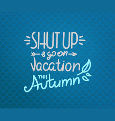 shut up and go on vacation this autumn season vector image