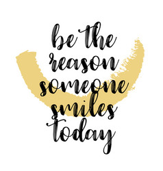 Quote be the reason someone smiles today vector