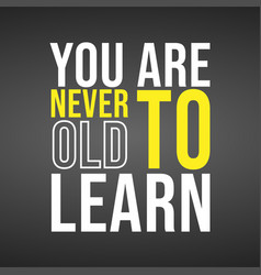 you are never to old to learn successful quote vector image