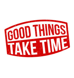 Good things take time sign or stamp vector
