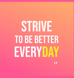 strive to be better everyday motivation quote vector image