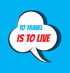 comic speech bubble with phrase to travel is to vector image