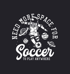 T-shirt design need more space for soccer to play vector