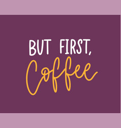 but first coffee phrase funny slogan or cool vector image