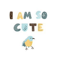 bird and hand drawn lettering - i am so cute vector image