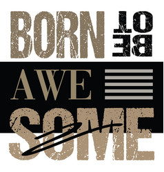 born to be awesome shirt print typographic design vector image
