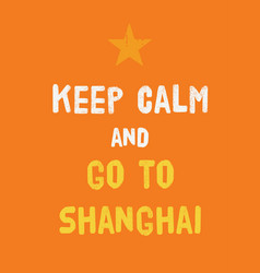 Keep calm and go to shanghai poster vector