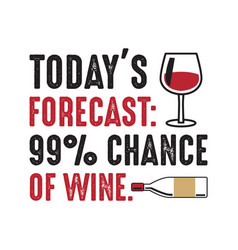 Today s forecast 99 chance of wine good for print vector