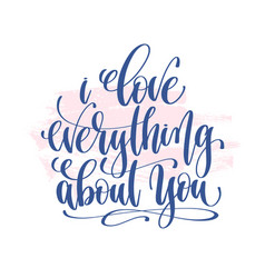 i love everything about you - hand lettering vector image