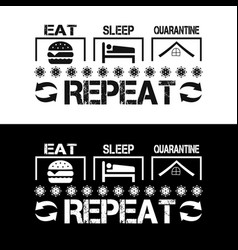 eat sleep quarantine repeat - covid 19 t shirts vector image