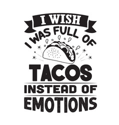 Taco quote and saying i wish i was full tacos vector
