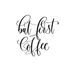 but first coffee - black and white hand lettering vector image