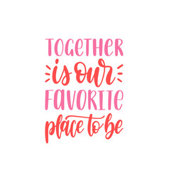 Together is our favorite place to be hand vector