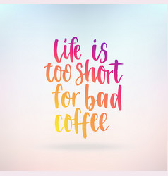life is too short for bad coffee inspirational vector image