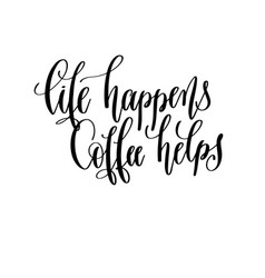 life happens coffee helps - black and white hand vector image