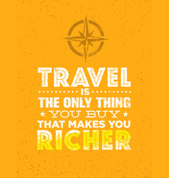 Travel is the only thing you can buy that makes vector