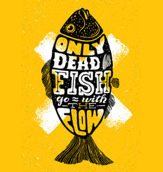 only dead fish go with the flowinspiring vector image