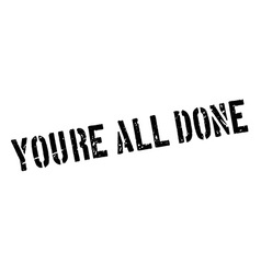 Youre all done rubber stamp vector