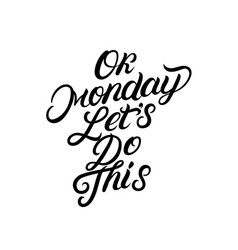 ok monday lets do this hand written lettering vector image