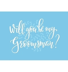 Will you be my groomsman Wedding simple lettering vector image