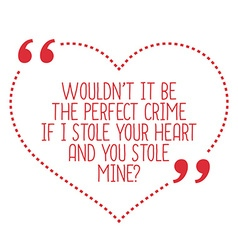 Funny love quote Wouldnt it be the perfect crime vector