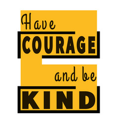 Have courage and be kind - motivational quote vector