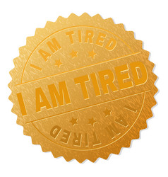 Gold i am tired badge stamp vector