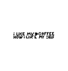 i like my coffee how i like my self vector image