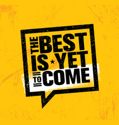 The best is yet to come inspiring speech bubble vector