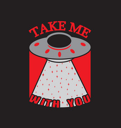 Ufo quotes and slogan good for print take me with vector