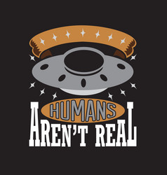 Ufo quotes and slogan good for print humans aren vector