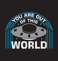 Ufo quotes and slogan good for print you are out vector