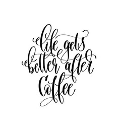 Life gets better after coffee - black and white vector