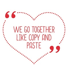 Funny love quote We go together like copy and vector