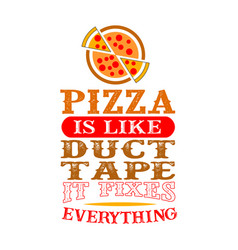 Pizza is like duct tape it fixes everything funny vector