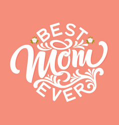 hand drawn lettering best mom ever with floral vector image
