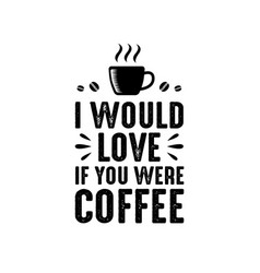 Coffee quote and saying i would love if you were vector
