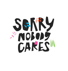 Sorry nobody cares hand drawn black lettering vector