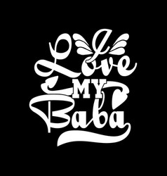 I love my baba lettering saying baba design vector