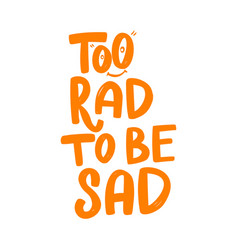 Too rad to be sad lettering phrase on white vector