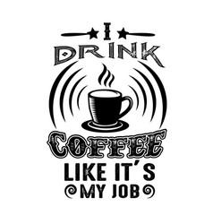 Coffee quote drink coffee like its my job vector