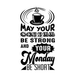 Coffee quote may your coffee be strong and your vector