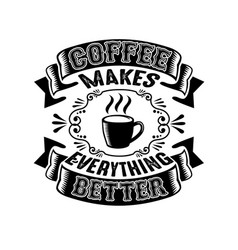 Coffee makes everything better good for tshirt vector