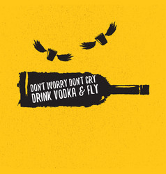 Dont worry dont cry drink vodka and fly slogan vector