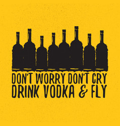 dont worry dont cry drink vodka and fly slogan vector image