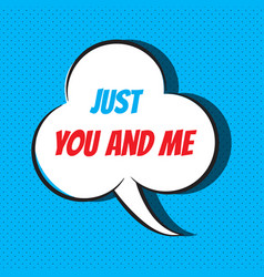 Comic speech bubble with phrase just you and me vector