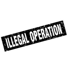 square grunge black illegal operation stamp vector image