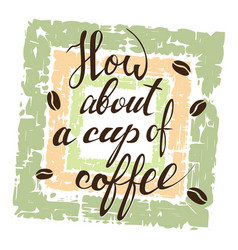how about a cup of coffee lettering on grunge vector image