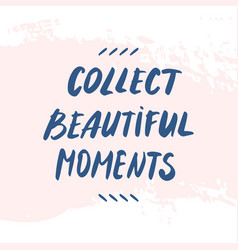 text collect beautiful moments hand written quote vector image