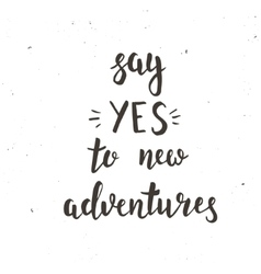 Say yes to new adventure Hand drawn typography vector image